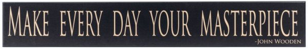 """Black wooden sign with saying, """"Make every day your masterpiece"""" in tan through the middle of the sign. John Wooden in the bottom right corner."""